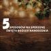 Święta, święta, święta… czyli 5 sposobów na spokojne Boże Narodzenie